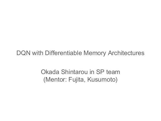 DQN with Differentiable Memory Architectures Okada Shintarou in SP team (Mentor: Fujita, Kusumoto)