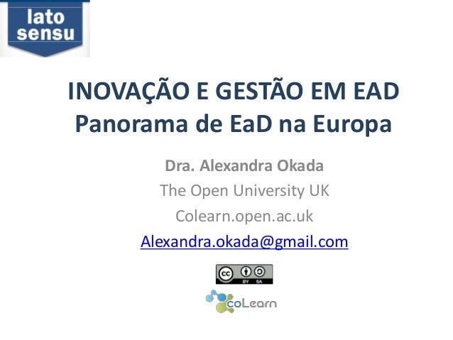 INOVAÇÃO E GESTÃO EM EAD  Panorama de EaD na Europa  Dra. Alexandra Okada  The Open University UK  Colearn.open.ac.uk  Ale...
