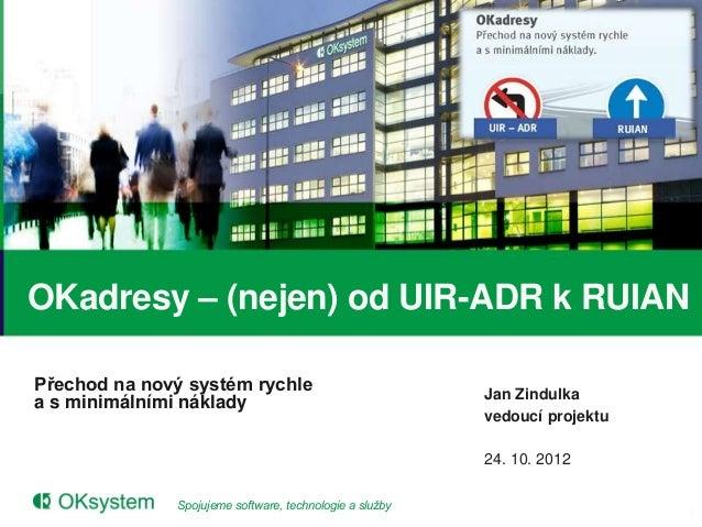OKadresy – (nejen) od UIR-ADR k RUIANPřechod na nový systém rychle                            Jan Zindulkaa s minimálními ...