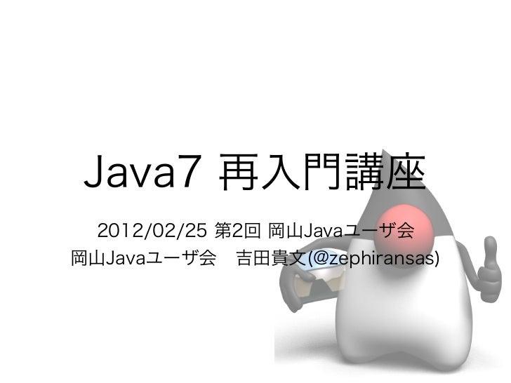 Java7 再入門講座 2012/02/25 第2回 岡山Javaユーザ会岡山Javaユーザ会吉田貴文(@zephiransas)