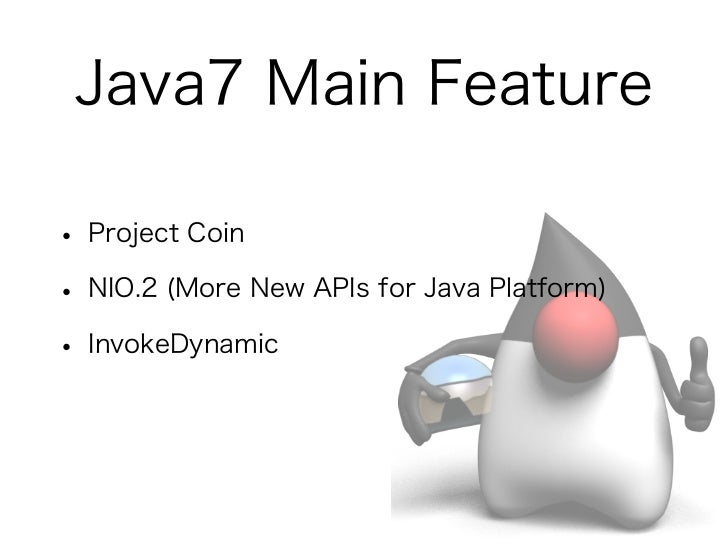 Java7 Main Feature• Project Coin• NIO.2 (More New APIs for Java Platform)• InvokeDynamic• Fork/Join framework
