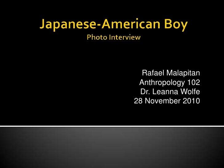 Japanese-American BoyPhoto Interview<br />Rafael Malapitan<br />Anthropology 102<br />Dr. Leanna Wolfe<br />28 November 20...