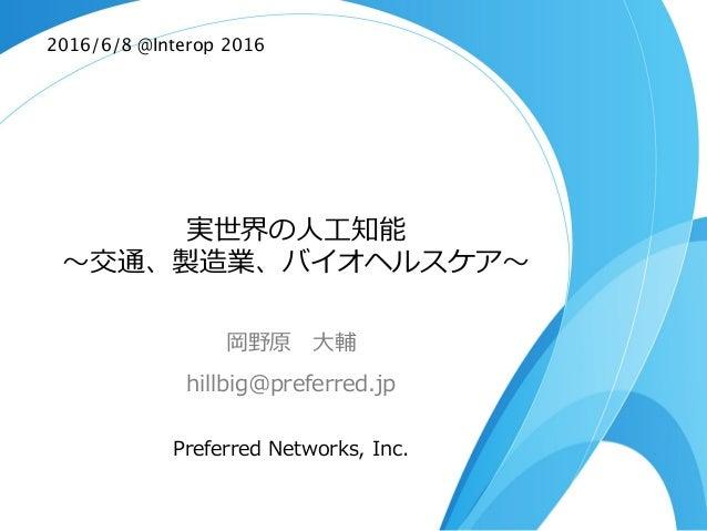 実世界の⼈人⼯工知能 〜~交通、製造業、バイオヘルスケア〜~ 岡野原 ⼤大輔 hillbig@preferred.jp Preferred Networks, Inc. 2016/6/8 @Interop 2016