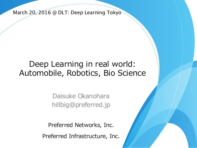 Deep Learning in real world: Automobile, Robotics, Bio Science Daisuke Okanohara hillbig@preferred.jp Preferred N...