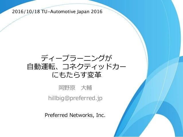 ディープラーニングが ⾃自動運転、コネクティッドカー にもたらす変⾰革 岡野原 ⼤大輔 hillbig@preferred.jp Preferred Networks, Inc. 2016/10/18 TU-Automotive Japan...