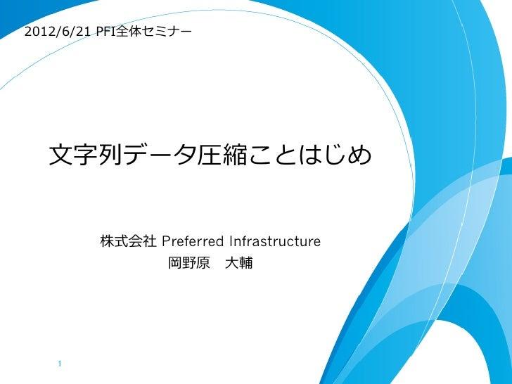 2012/6/21 PFI全体セミナー  ⽂文字列列データ圧縮ことはじめ         株式会社 Preferred Infrastructure               岡野原 ⼤大輔   1