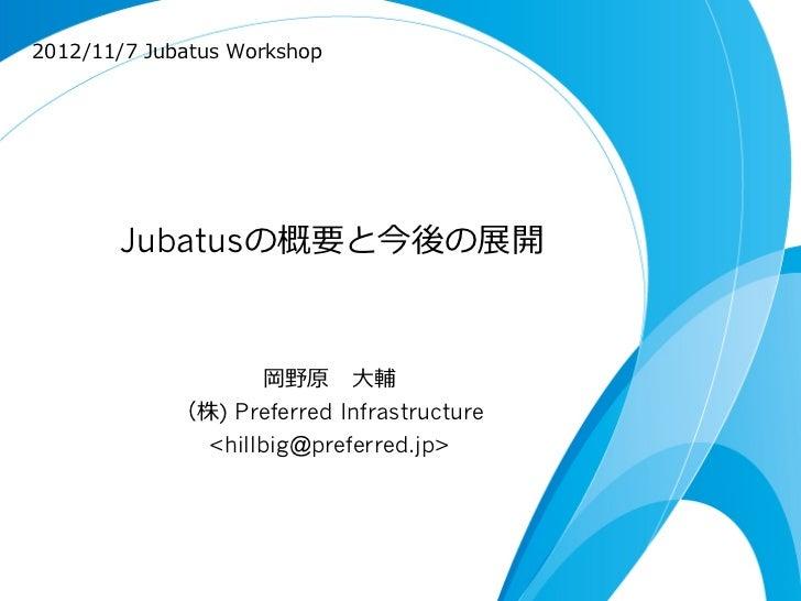 2012/11/7 Jubatus Workshop        Jubatusの概要と今後の展開                    岡野原 ⼤大輔             (株) Preferred Infrastructure ...