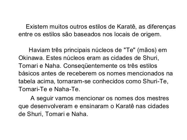 Existem muitos outros estilos de Karatê, as diferenças entre os estilos são baseados nos locais de origem. Haviam três pri...