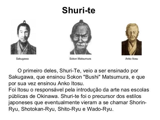 Shuri-te Sakugawa Sokon Matsumura Anko Itosu O primeiro deles, Shuri-Te, veio a ser ensinado por Sakugawa, que ensinou Sok...