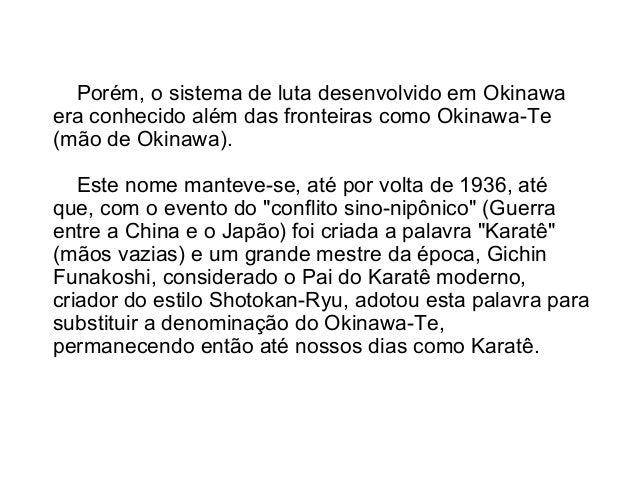Porém, o sistema de luta desenvolvido em Okinawa era conhecido além das fronteiras como Okinawa-Te (mão de Okinawa). Este ...