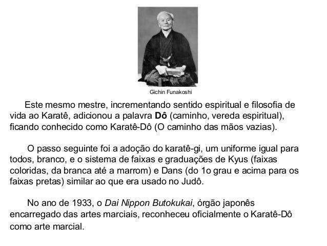 Gichin Funakoshi Este mesmo mestre, incrementando sentido espiritual e filosofia de vida ao Karatê, adicionou a palavra Dô...