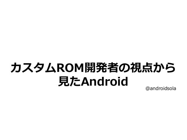 カスタムROM開発者の視点から 見たAndroid @androidsola