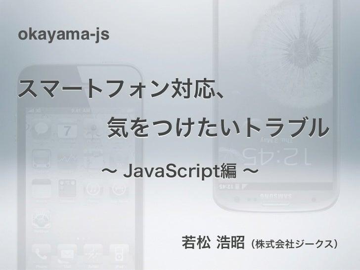 okayama-jsスマートフォン対応、気をつけたいトラブル         ∼ JavaScript編 ∼                若松 浩昭(株式会社ジークス)