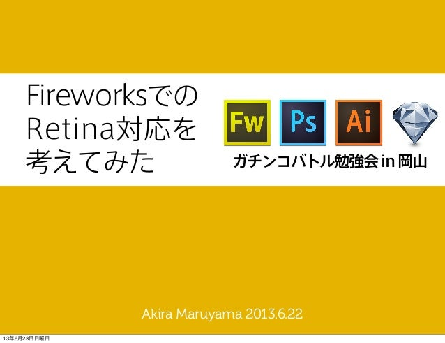 FireworksでのRetina対応を考えてみたAkira Maruyama 2013.6.22ガチンコバトル勉強会in岡山13年6月23日日曜日