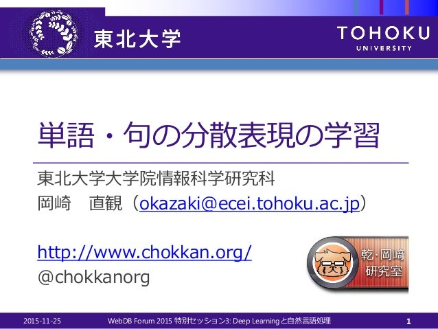単語・句の分散表現の学習 東北大学大学院情報科学研究科 岡崎 直観(okazaki@ecei.tohoku.ac.jp) http://www.chokkan.org/ @chokkanorg 2015-11-25 WebDB Forum 20...