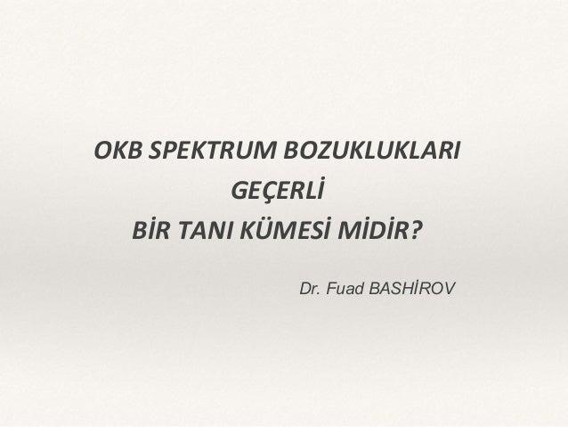 Dr. Fuad BASHİROV OKB SPEKTRUM BOZUKLUKLARI GEÇERLİ BİR TANI KÜMESİ MİDİR?