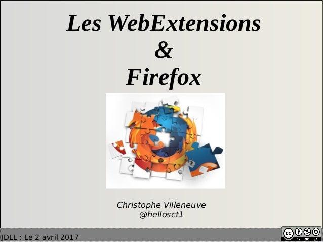 JDLL: Le 2 avril 2017 Les WebExtensions & Firefox Christophe Villeneuve @hellosct1