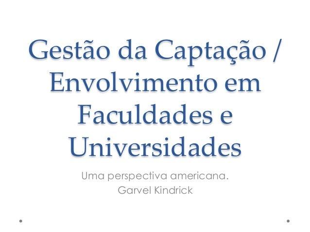Gestão da Captação / Envolvimento em Faculdades e Universidades Uma perspectiva americana. Garvel Kindrick