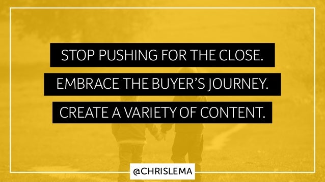 STOP PUSHING FOR THE CLOSE. EMBRACE THE BUYER'S JOURNEY. CREATE A VARIETYOF CONTENT. @CHRISLEMA