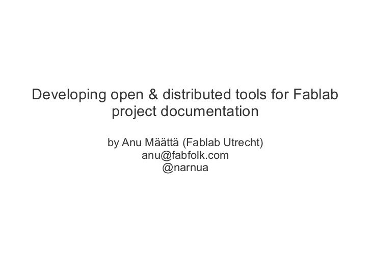 Developing open & distributed tools for Fablab           project documentation           by Anu Määttä (Fablab Utrecht)   ...