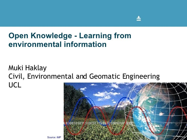 Open Knowledge - Learning from environmental information  Muki Haklay Civil, Environmental and Geomatic Engineering UCL UC...