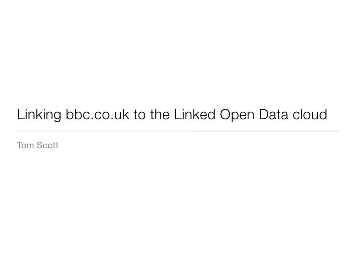 Linking bbc.co.uk to the Linked Open Data cloud Tom Scott