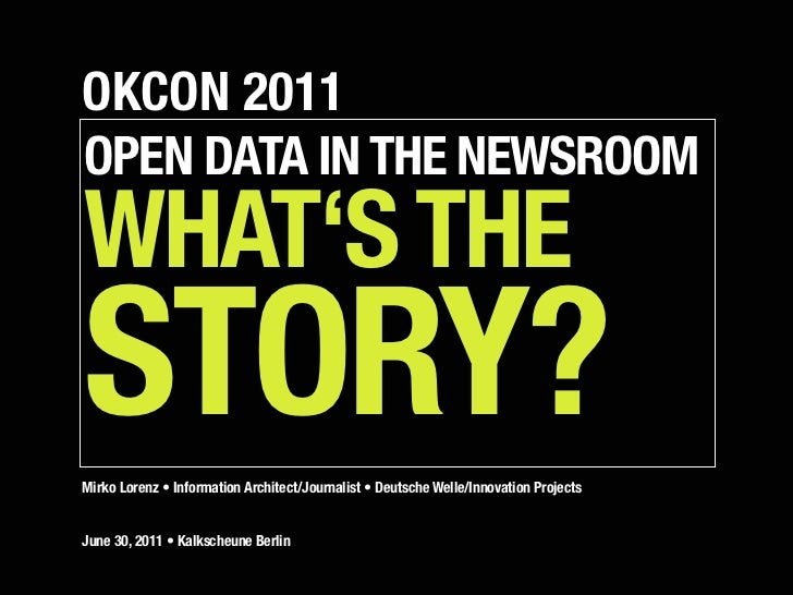 OKCON 2011OPEN DATA IN THE NEWSROOMWHAT'S THESTORY?Mirko Lorenz • Information Architect/Journalist • Deutsche Welle/Innova...