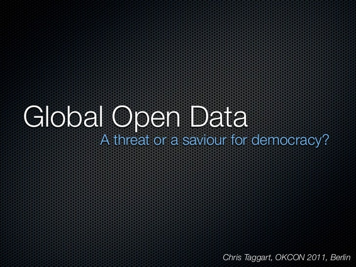 Global Open Data     A threat or a saviour for democracy?                        Chris Taggart, OKCON 2011, Berlin