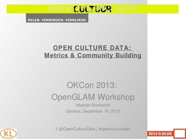 OPEN CULTURE DATA: Metrics & Community Building OKCon 2013: OpenGLAM Workshop Maarten Brinkerink Geneva, September 16, 201...