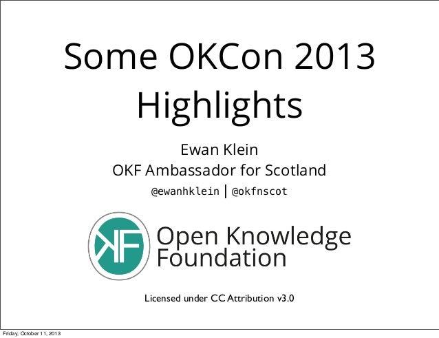 Some OKCon 2013 Highlights Ewan Klein OKF Ambassador for Scotland @ewanhklein | @okfnscot Licensed under CC Attribution v3...