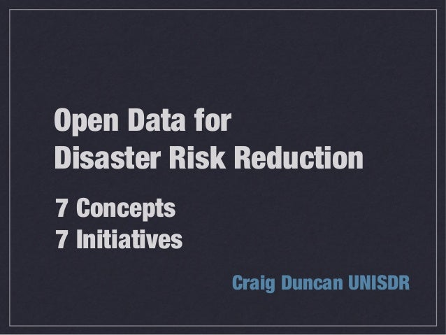 Open Data for Disaster Risk Reduction Craig Duncan UNISDR 7 Concepts 7 Initiatives