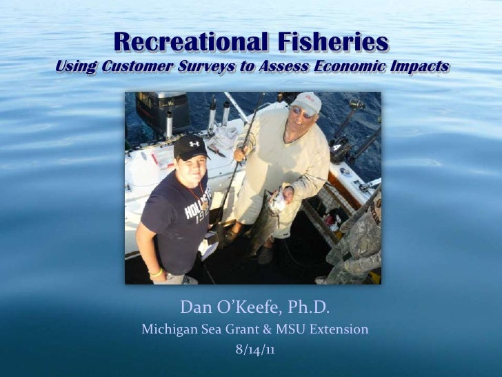 Recreational Fisheries<br />Using Customer Surveys to Assess Economic Impacts<br />Dan O'Keefe, Ph.D.<br />Michigan Sea Gr...