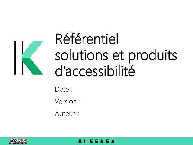Référentiel solutions et produits d'accessibilité Date : Version : Auteur :