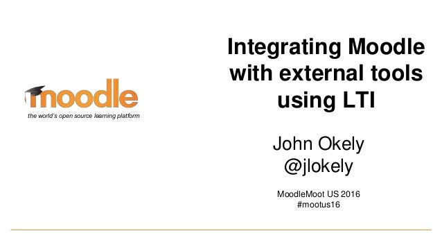 John Okely @jlokely MoodleMoot US 2016 #mootus16 the world's open source learning platform Integrating Moodle with externa...