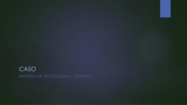 CASO EMPRESA DE TECNOLOGIA – JOINVILLE