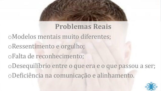 Problemas Reais oModelos mentais muito diferentes; oRessentimento e orgulho; oFalta de reconhecimento; oDesequilíbrio entr...