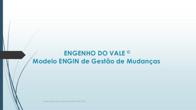 ENGENHO DO VALE © Modelo ENGIN de Gestão de Mudanças Patrica de Sá Freire, Dra. ENGIN/EGC/UFSC.2017