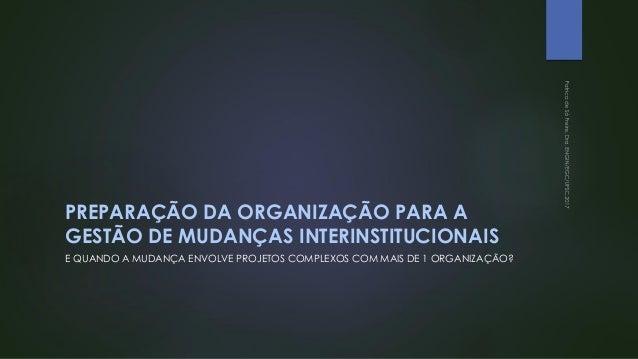 PREPARAÇÃO DA ORGANIZAÇÃO PARA A GESTÃO DE MUDANÇAS INTERINSTITUCIONAIS E QUANDO A MUDANÇA ENVOLVE PROJETOS COMPLEXOS COM ...