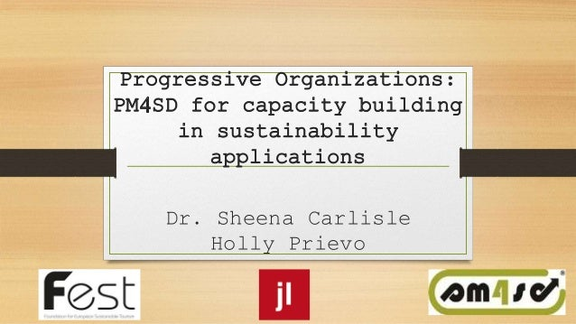 Progressive Organizations: PM4SD for capacity building in sustainability applications Dr. Sheena Carlisle Holly Prievo