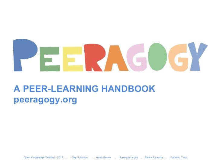 A PEER-LEARNING HANDBOOKpeeragogy.org Open Knowledge Festival - 2012   .   Gigi Johnson   .   Anna Keune   .   Amanda Lyon...