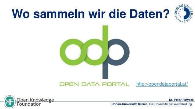 Wo sammeln wir die Daten?  http://opendataportal.at/ Dr. Peter Parycek Donau-Universität Krems. Die Universität für Weiter...
