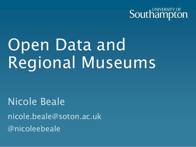 Open Data and Regional Museums Nicole Beale nicole.beale@soton.ac.uk @nicoleebeale