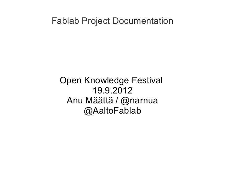 Fablab Project Documentation Open Knowledge Festival       19.9.2012  Anu Määttä / @narnua      @AaltoFablab