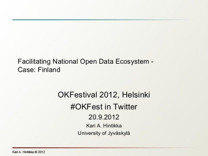 Facilitating National Open Data Ecosystem -Case: Finland            OKFestival 2012, Helsinki              #OKFest in Twit...