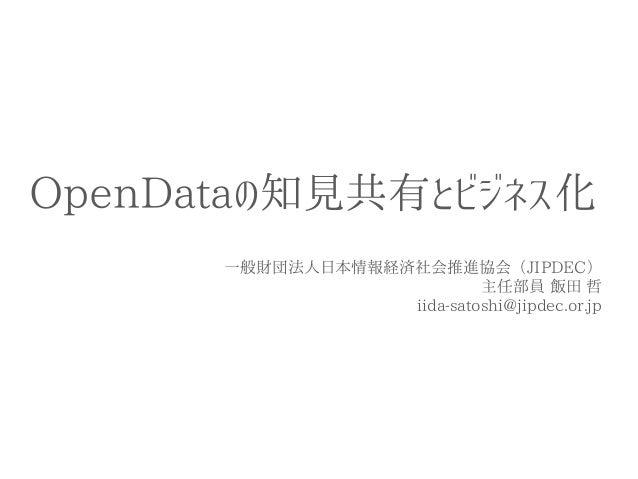 OpenDataの知見共有とビジネス化  一般財団法人日本情報経済社会推進協会(JIPDEC)  主任部員 飯田 哲  iida-satoshi@jipdec.or.jp