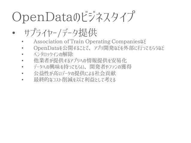 OpenDataのビジネスタイプ  •サプライヤー/データ提供  •Association of Train Operating Companiesなど  •OpenDataを公開することで、アプリ開発などを外部に行ってもらうなど  •ベンダロ...
