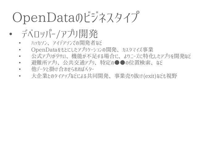 OpenDataのビジネスタイプ  •デベロッパー/アプリ開発  •ハッカソン、アイデアソンでの開発者など  •OpenDataをもとにしたアプリケーションの開発、カスタマイズ事業  •公式アプリがダサい、機能が不足する場合に、よりニーズに特化...