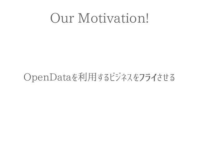 Our Motivation!  OpenDataを利用するビジネスをフライさせる