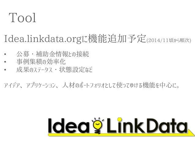Tool  Idea.linkdata.orgに機能追加予定(2014/11頃から順次)  •公募・補助金情報との接続  •事例集積の効率化  •成果のステータス・状態設定など アイデア、アプリケーション、人材のポートフォリオとして使ってゆける...