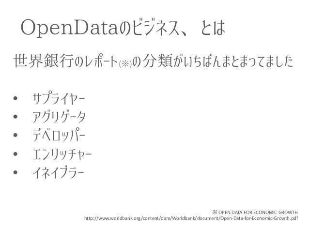 OpenDataのビジネス、とは  世界銀行のレポート(※)の分類がいちばんまとまってました  •サプライヤー  •アグリゲータ  •デベロッパー  •エンリッチャー  •イネイブラー  ※ OPEN DATA FOR ECONOMIC GRO...